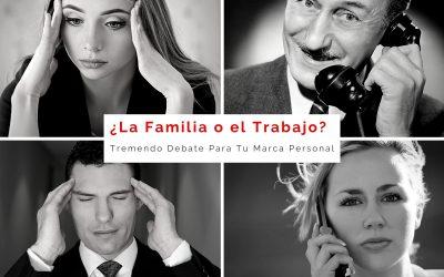 ¿La Familia o el Trabajo? Tremendo Debate Para Tu Marca Personal