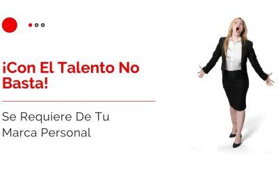 ¡Con El Talento No Basta! Se Requiere De Tu Marca Personal