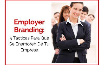 Employer Branding: 5 Tácticas Para Que Se Enamoren De Tu Empresa
