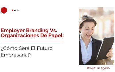 Employer Branding Vs. Organizaciones De Papel ¿Cómo Será El Futuro?